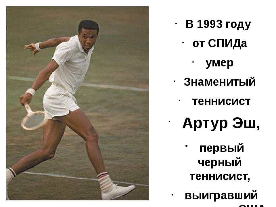 В 1993 году от СПИДа умер Знаменитый теннисист Артур Эш, первый черный тенни...