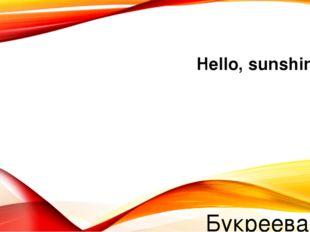 Hello, sunshine! Букреева М.В.