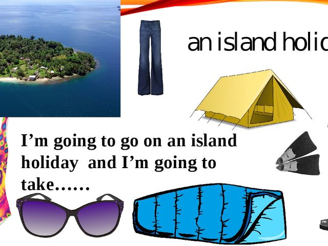 I'm going to go on an island holiday and I'm going to take…… an island holiday