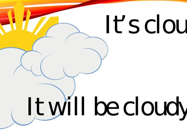 It's cloudy It will be cloudy