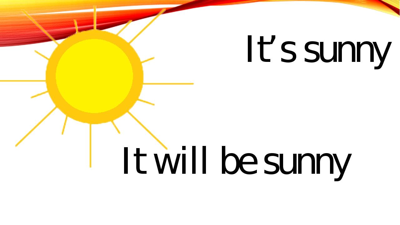 It's sunny It will be sunny