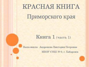 КРАСНАЯ КНИГА Приморского края Книга 1 (часть 1) Выполнила: Андронова Виктори