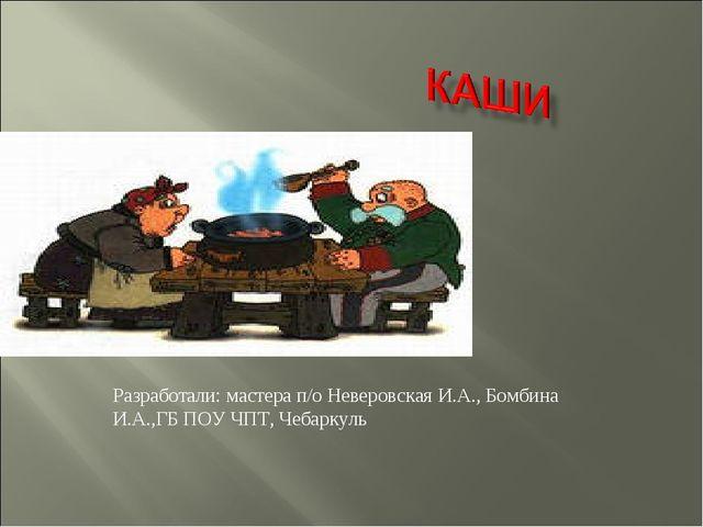 Разработали: мастера п/о Неверовская И.А., Бомбина И.А.,ГБ ПОУ ЧПТ, Чебаркуль