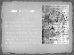 William married Anne Hathaway in 1582 . Anne was 26, he was 18 She was a farm