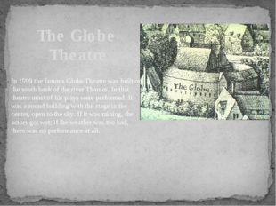 The Globe Theatre In 1599 the famous Globe Theatre was built on the south ban