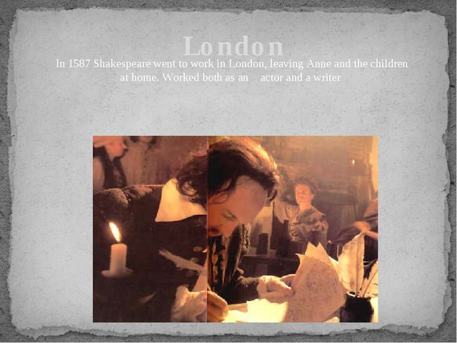 London In 1587 Shakespeare went to work in London, leaving Anne and the child...
