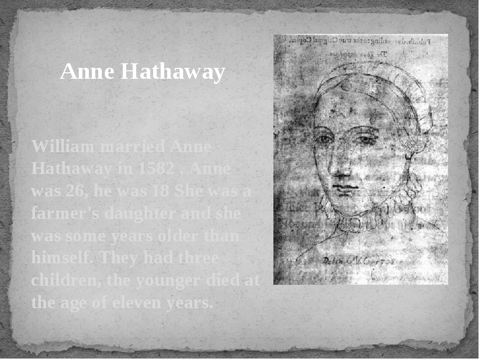 William married Anne Hathaway in 1582 . Anne was 26, he was 18 She was a farm...