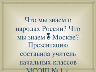 Что мы знаем о народах России? Что мы знаем о Москве? Презентацию составила у