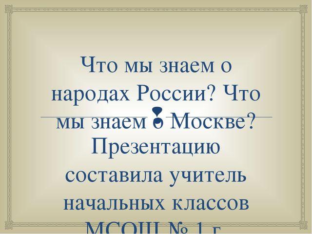 Что мы знаем о народах России? Что мы знаем о Москве? Презентацию составила у...