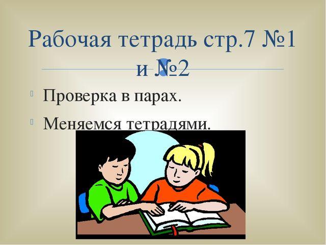 Проверка в парах. Меняемся тетрадями. Рабочая тетрадь стр.7 №1 и №2 