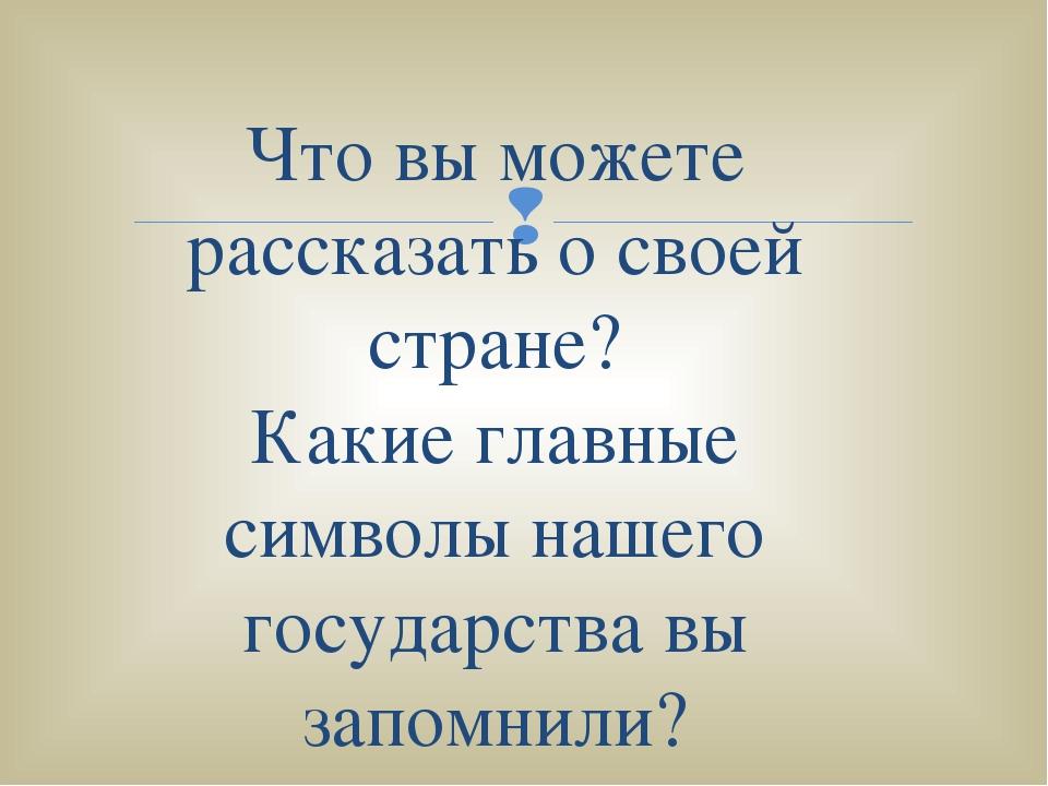 Что вы можете рассказать о своей стране? Какие главные символы нашего госуда...