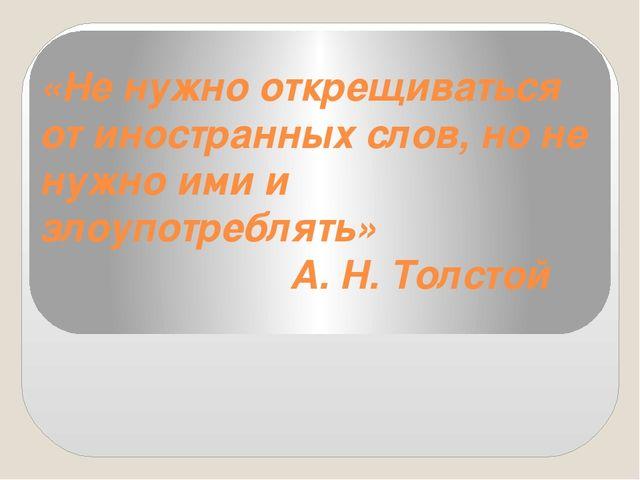 «Не нужно открещиваться от иностранных слов, но не нужно ими и злоупотреблять...
