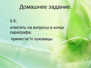 Домашнее задание. § 6; ответить на вопросы в конце параграфа; принести ¼ луко