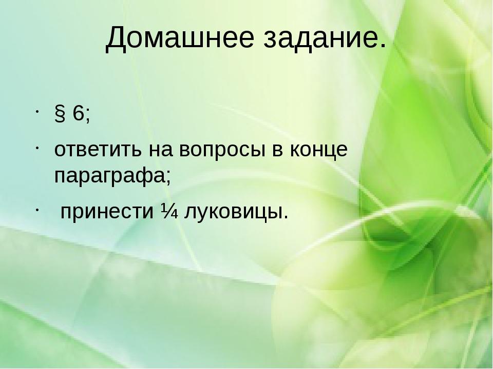 Домашнее задание. § 6; ответить на вопросы в конце параграфа; принести ¼ луко...