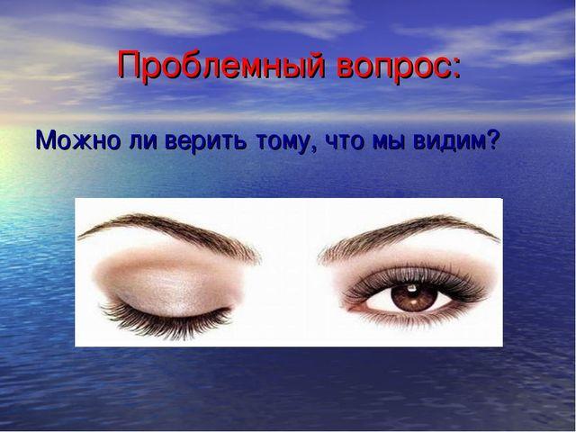 Проблемный вопрос: Можно ли верить тому, что мы видим?