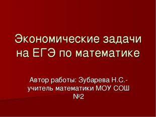 Экономические задачи на ЕГЭ по математике Автор работы: Зубарева Н.С.-учитель