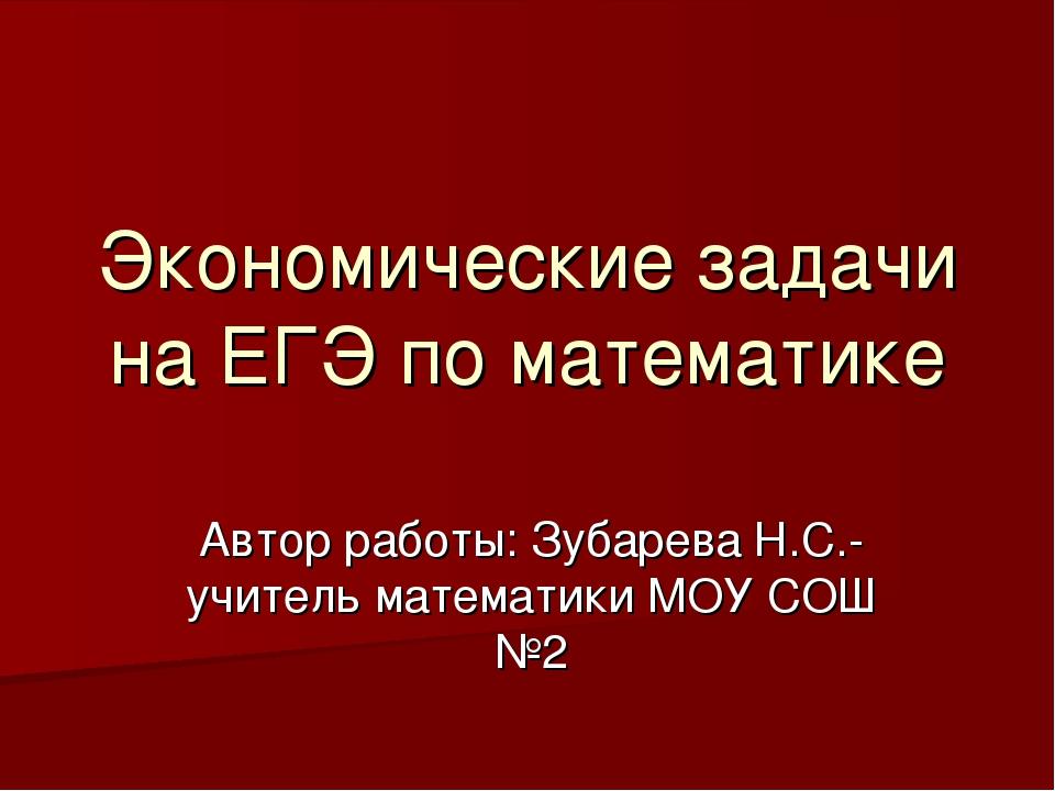 Экономические задачи на ЕГЭ по математике Автор работы: Зубарева Н.С.-учитель...