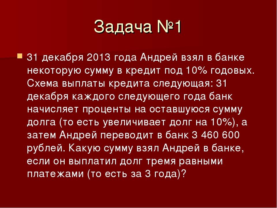 Задача №1 31 декабря 2013 года Андрей взял в банке некоторую сумму в кредит п...