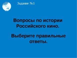 Задание №1 Вопросы по истории Российского кино. Выберите правильные ответы.