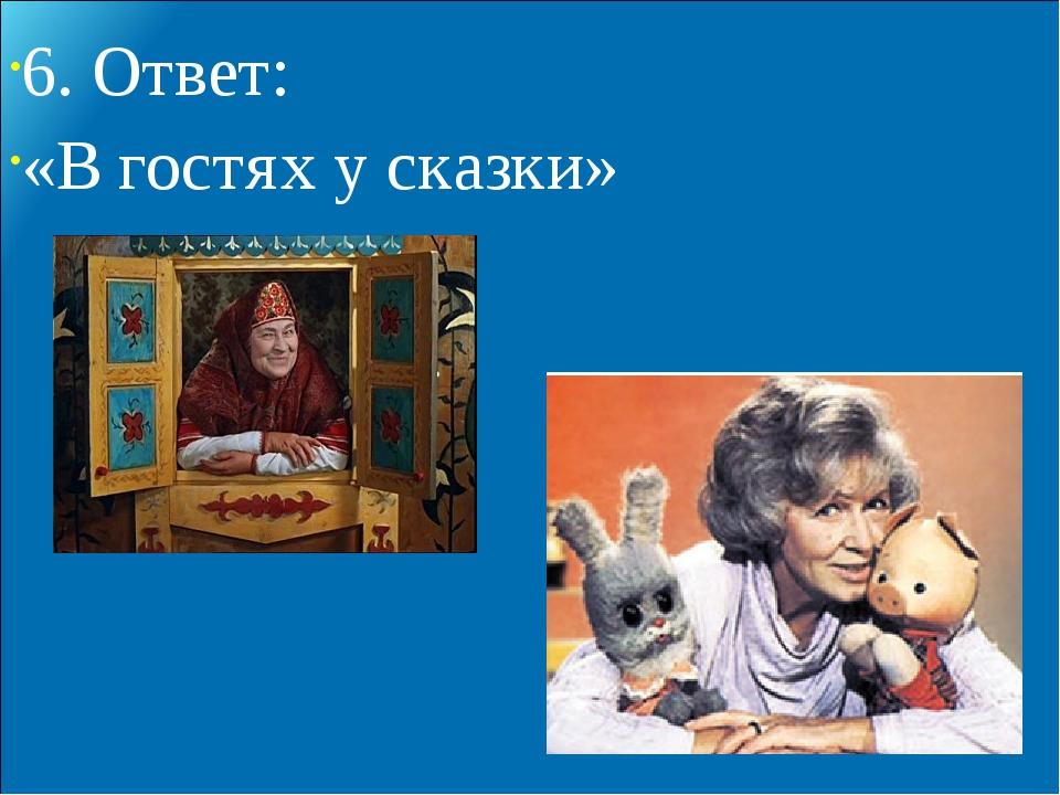 6. Ответ: «В гостях у сказки»