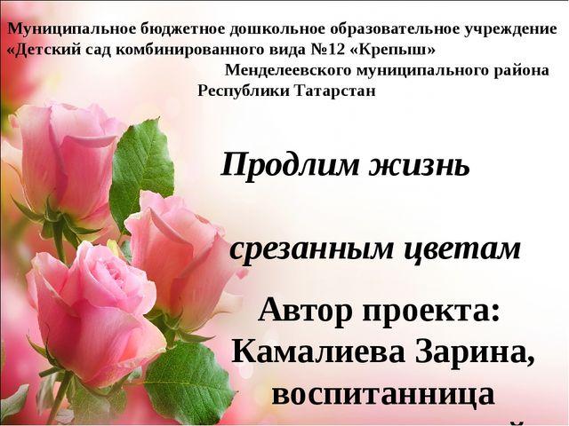 Продлим жизнь срезанным цветам Автор проекта: Камалиева Зарина, воспитанница...