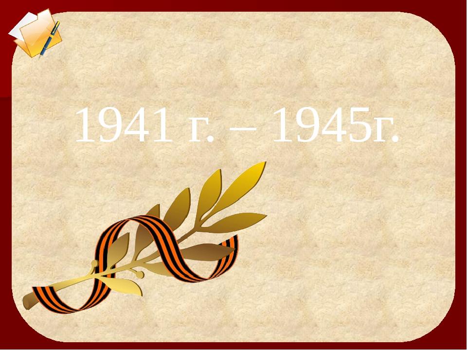 1941 г. – 1945г.