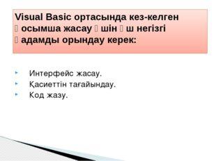 Интерфейс жасау. Қасиеттін тағайындау. Код жазу. Visual Basic ортасында кез-к