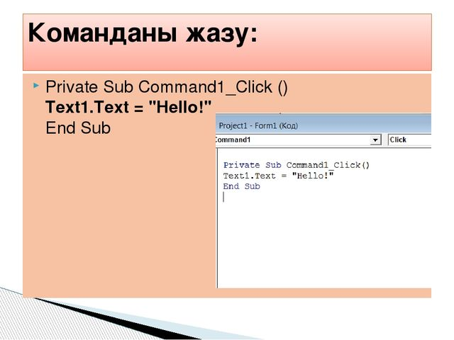 "Private Sub Command1_Click () Text1.Text = ""Hello!"" End Sub  Команданы жазу:"