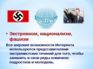 Экстремизм, национализм, фашизм Все широкие возможности Интернета используютс