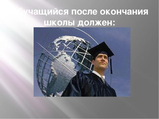 Обучащийся после окончания школы должен: