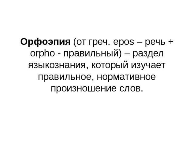 Орфоэпия (от греч. epos – речь + orpho - правильный) – раздел языкознания, к...