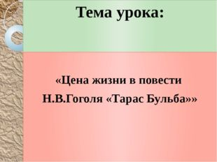 Тема урока: «Цена жизни в повести Н.В.Гоголя «Тарас Бульба»»