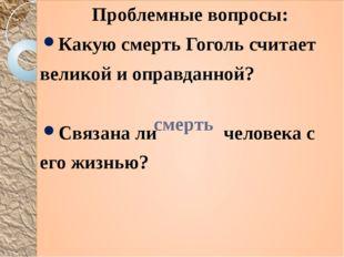 Проблемные вопросы: Какую смерть Гоголь считает великой и оправданной? Связан
