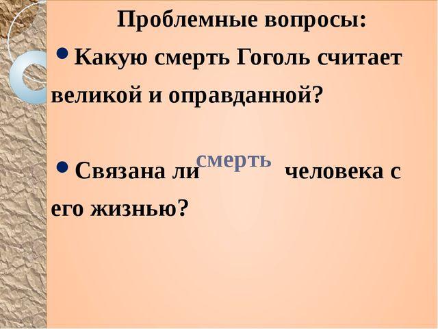 Проблемные вопросы: Какую смерть Гоголь считает великой и оправданной? Связан...