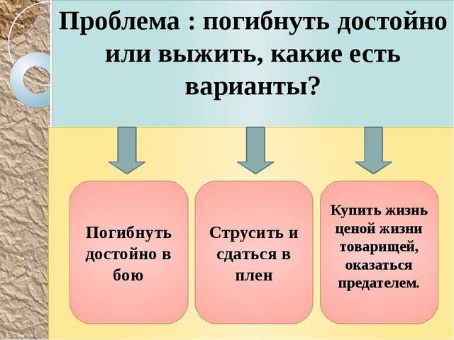 Проблема : погибнуть достойно или выжить, какие есть варианты? Погибнуть дост...