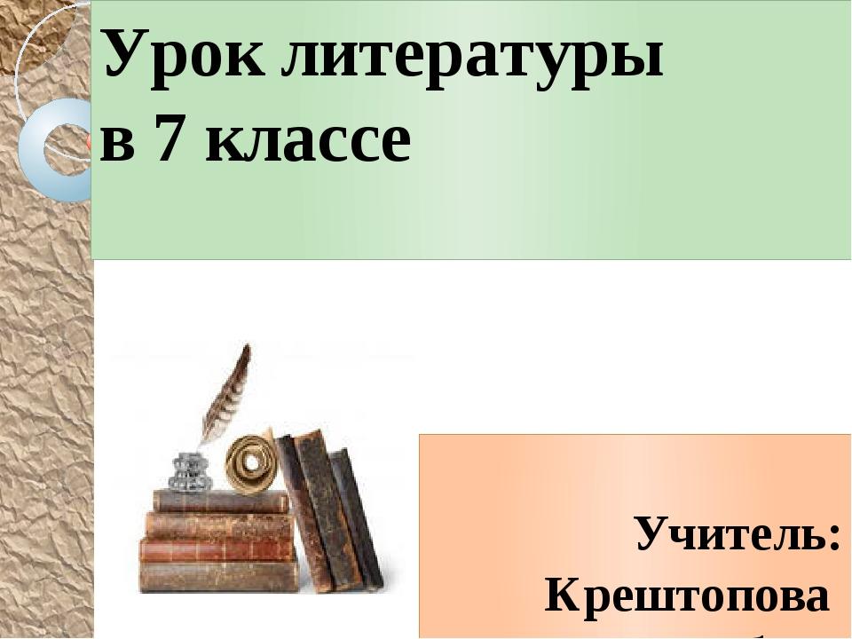 Урок литературы в 7 классе Учитель: Крештопова Любовь Александровна