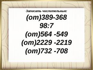 Записать числительные: (от)389-368 98:7 (от)564 -549 (от)2229 -2219 (от)732 -