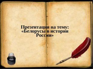 Презентация на тему: «Белорусы в истории России»