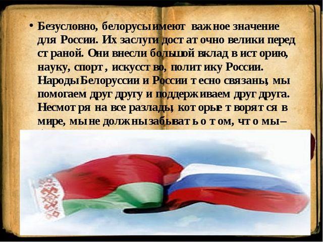 Безусловно, белорусы имеют важное значение для России. Их заслуги достаточно...