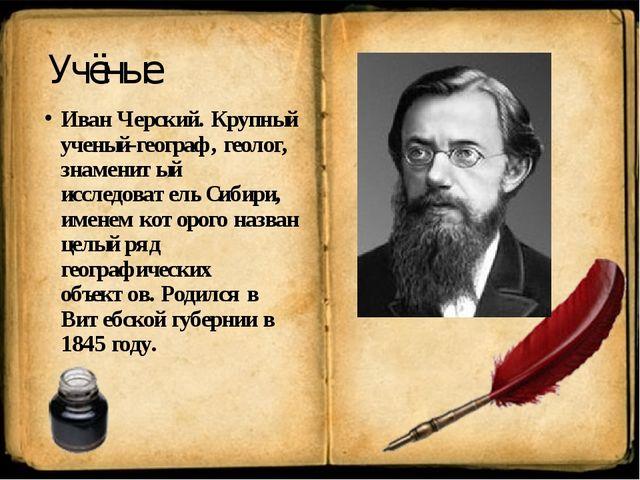 Учёные Иван Черский. Крупный ученый-географ, геолог, знаменитый исследователь...