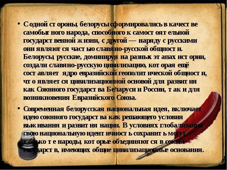 С одной стороны, белорусы сформировались в качестве самобытного народа, спосо...
