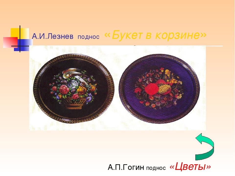 А.И.Лезнев поднос «Букет в корзине» А.П.Гогин поднос «Цветы»