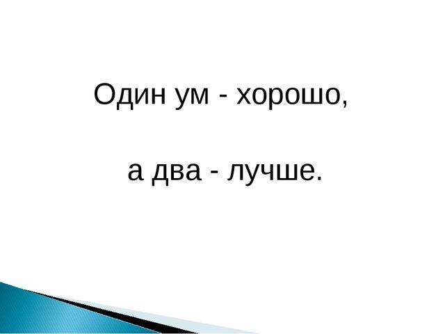 Один ум - хорошо, а два - лучше.