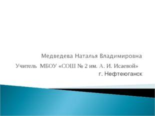 Учитель МБОУ «СОШ № 2 им. А. И. Исаевой» г. Нефтеюганск