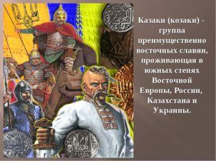 Казаки (козаки) - группа преимущественно восточных славян, проживающая в южны