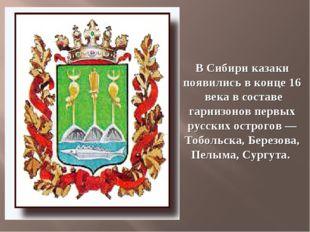 В Сибири казаки появились вконце 16 века всоставе гарнизонов первых русск