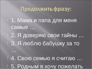 1. Мама и папа для меня самые … 2. Я доверяю свои тайны … 3. Я люблю бабушку