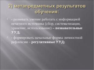 - развивать умение работать с информацией печатного источника (сбор, системат