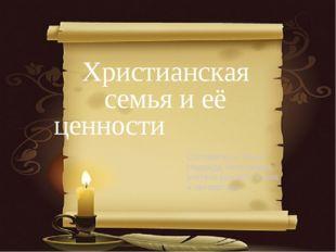 Христианская семья и её ценности Составитель: Кохно Надежда Николаевна, учите