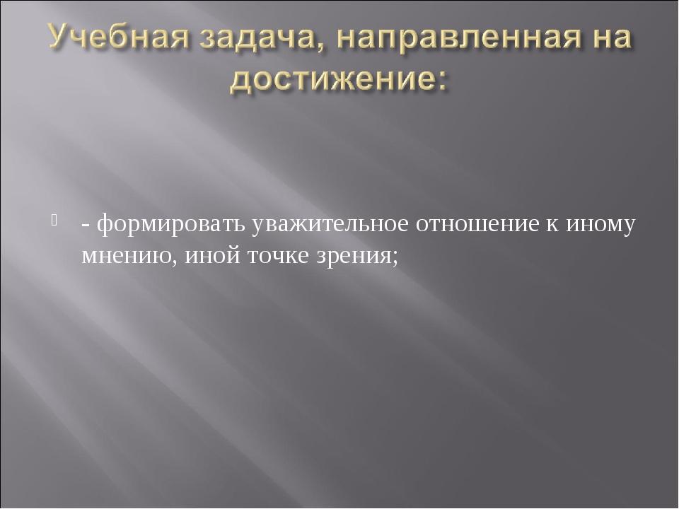 - формировать уважительное отношение к иному мнению, иной точке зрения;